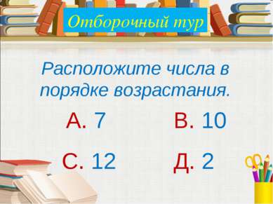 Расположите числа в порядке возрастания. А. 7 В. 10 С. 12 Д. 2 Отборочный тур