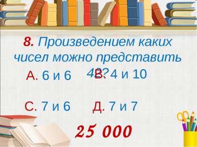 8. Произведением каких чисел можно представить 42? А. 6 и 6 В. 4 и 10 С. 7 и ...