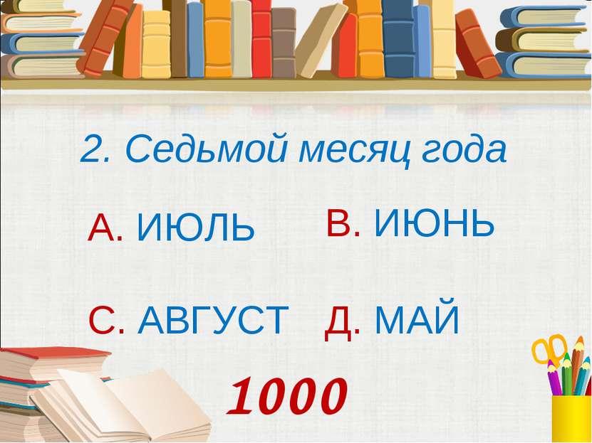2. Седьмой месяц года А. ИЮЛЬ В. ИЮНЬ С. АВГУСТ Д. МАЙ 1000