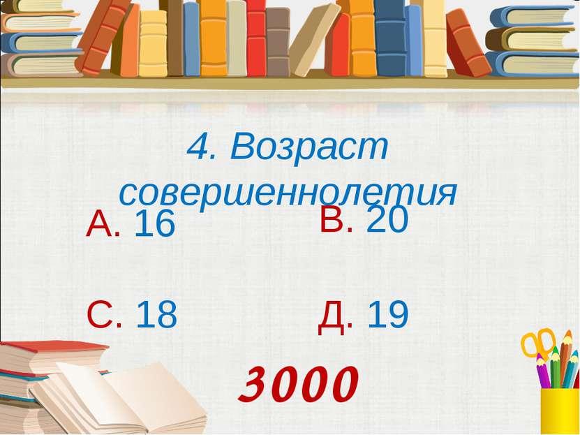 4. Возраст совершеннолетия А. 16 В. 20 С. 18 Д. 19 3000