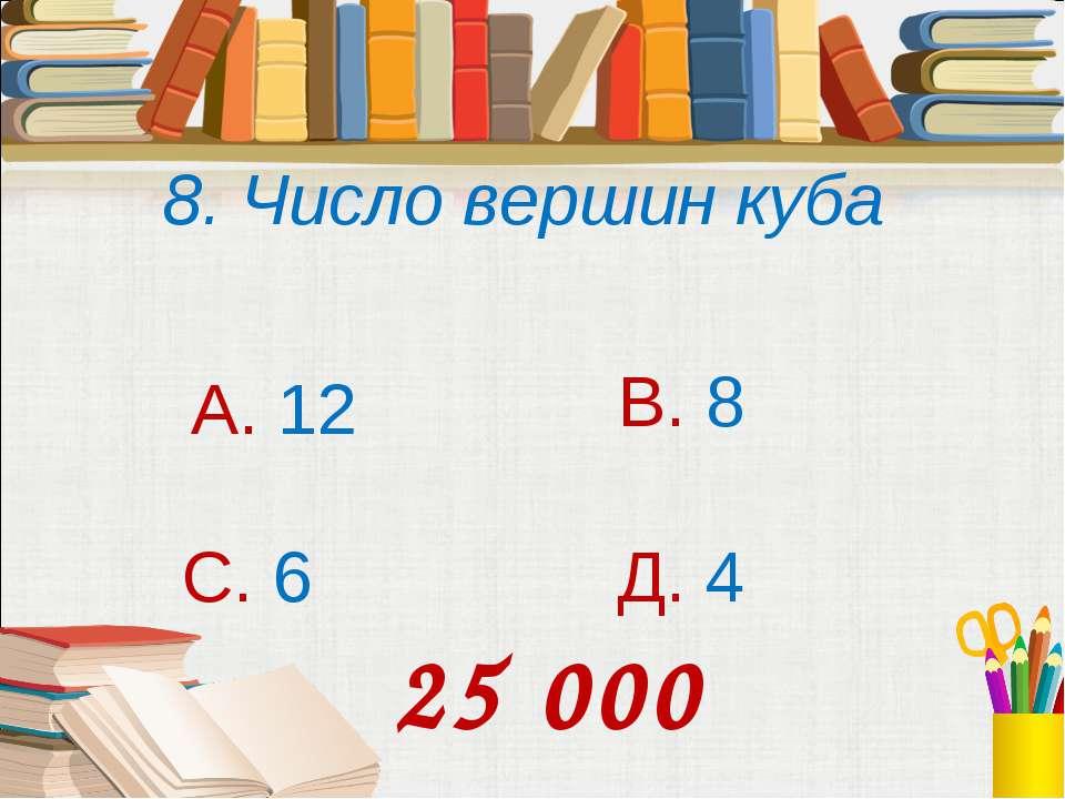 8. Число вершин куба А. 12 В. 8 С. 6 Д. 4 25 000