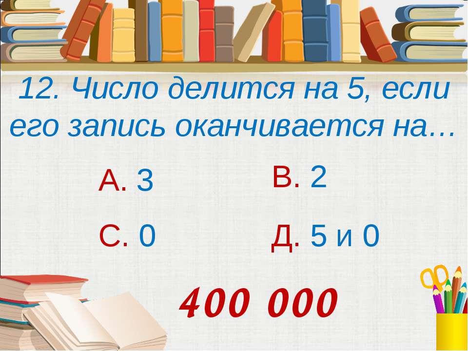 12. Число делится на 5, если его запись оканчивается на… А. 3 В. 2 С. 0 Д. 5 ...