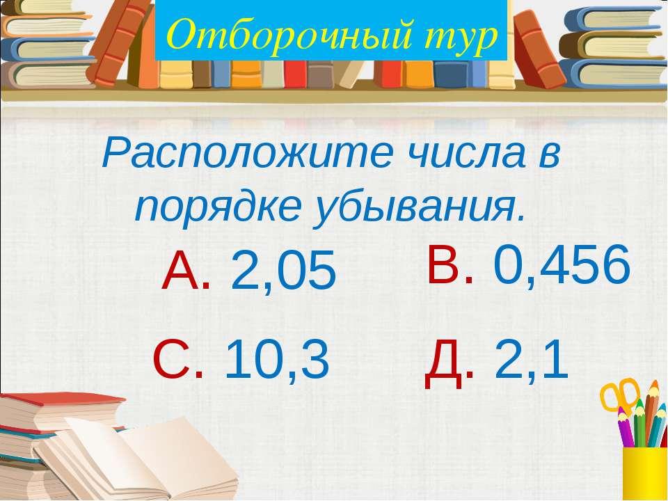 Расположите числа в порядке убывания. А. 2,05 В. 0,456 С. 10,3 Д. 2,1 Отбороч...