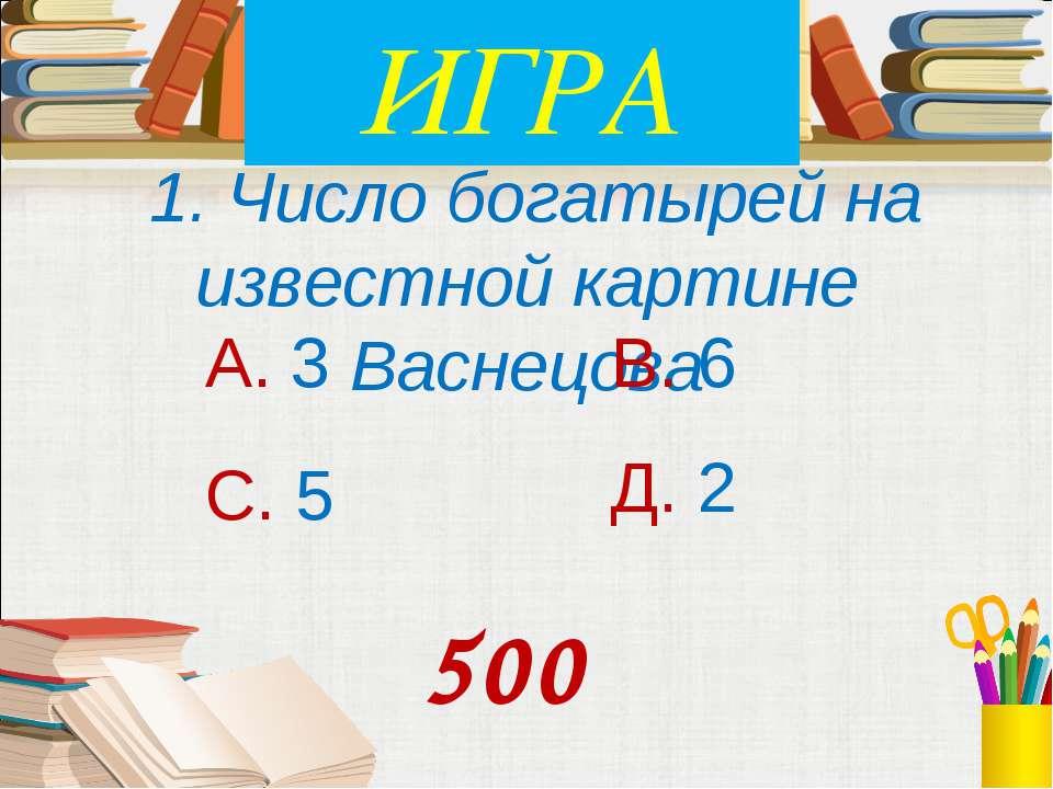 1. Число богатырей на известной картине Васнецова А. 3 В. 6 С. 5 Д. 2 500 ИГРА