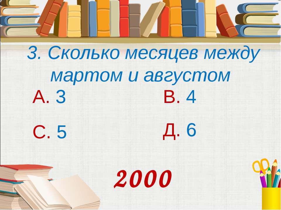 3. Сколько месяцев между мартом и августом А. 3 В. 4 С. 5 Д. 6 2000
