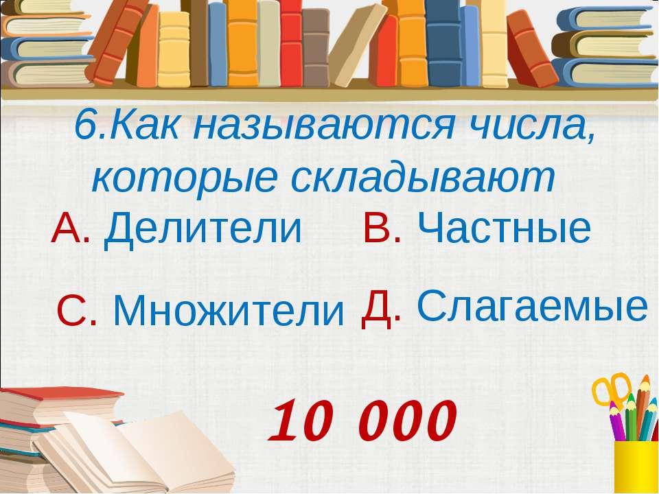 6.Как называются числа, которые складывают А. Делители В. Частные С. Множител...