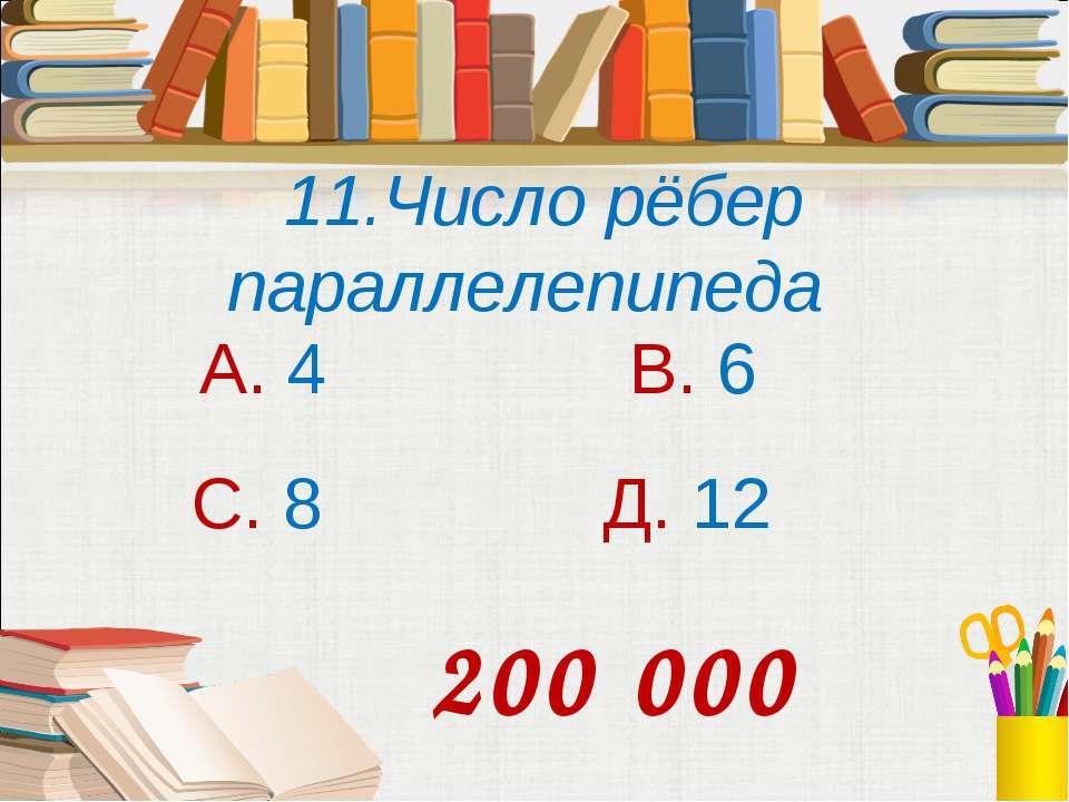 11.Число рёбер параллелепипеда А. 4 В. 6 С. 8 Д. 12 200 000