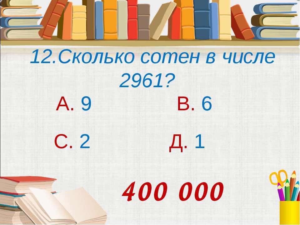 12.Сколько сотен в числе 2961? А. 9 В. 6 С. 2 Д. 1 400 000