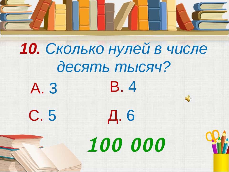 10. Сколько нулей в числе десять тысяч? А. 3 В. 4 С. 5 Д. 6 100 000