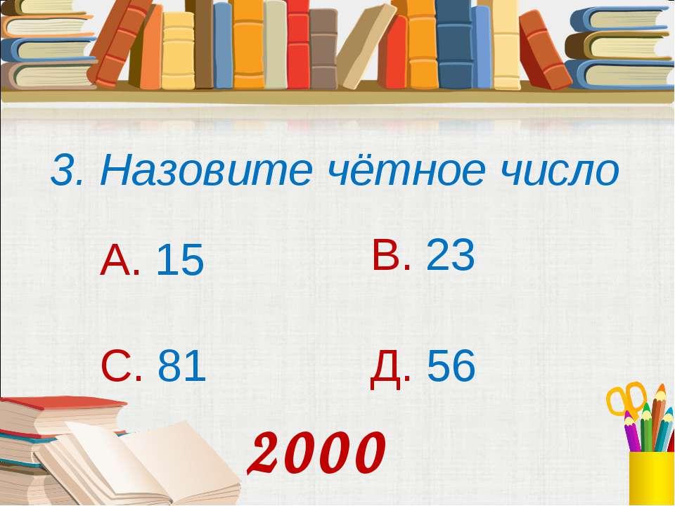 3. Назовите чётное число А. 15 В. 23 С. 81 Д. 56 2000