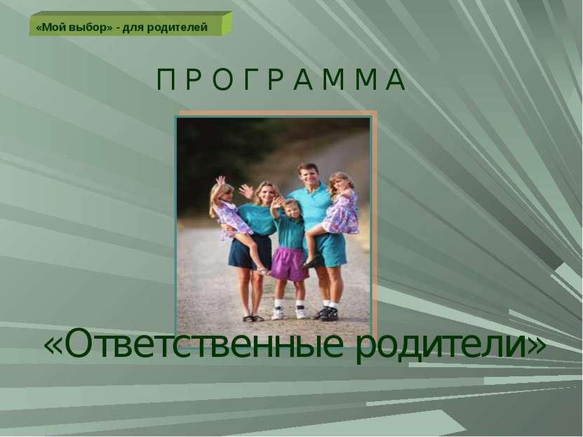 «Мой выбор» - для родителей П Р О Г Р А М М А «Ответственные родители»