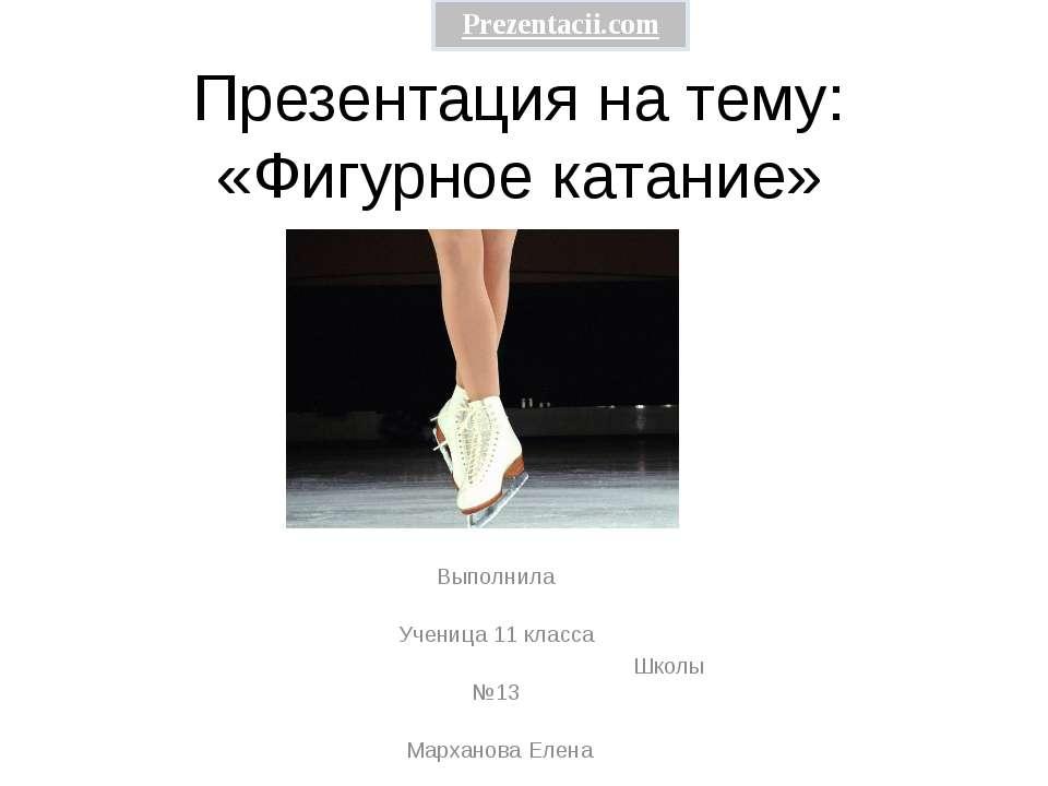Презентация на тему: «Фигурное катание» Выполнила Ученица 11 класса Школы №13...