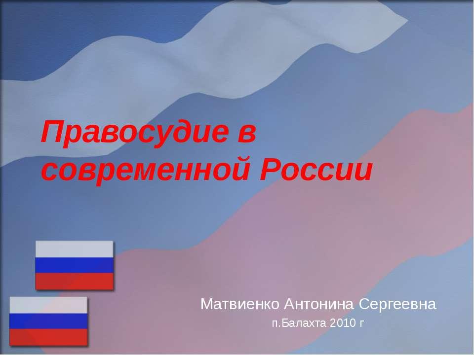 Правосудие в современной России Матвиенко Антонина Сергеевна п.Балахта 2010 г