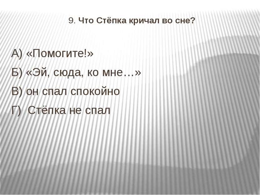 9. Что Стёпка кричал во сне? А) «Помогите!» Б) «Эй, сюда, ко мне…» В) он спал...