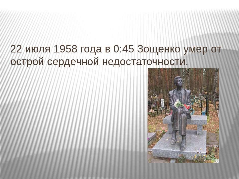 22 июля 1958 года в 0:45 Зощенко умер от острой сердечной недостаточности.