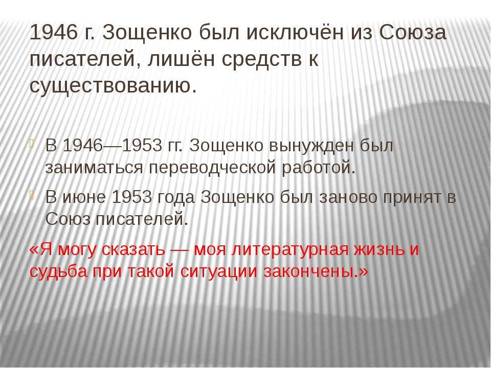 1946 г. Зощенко был исключён изСоюза писателей, лишён средств к существовани...