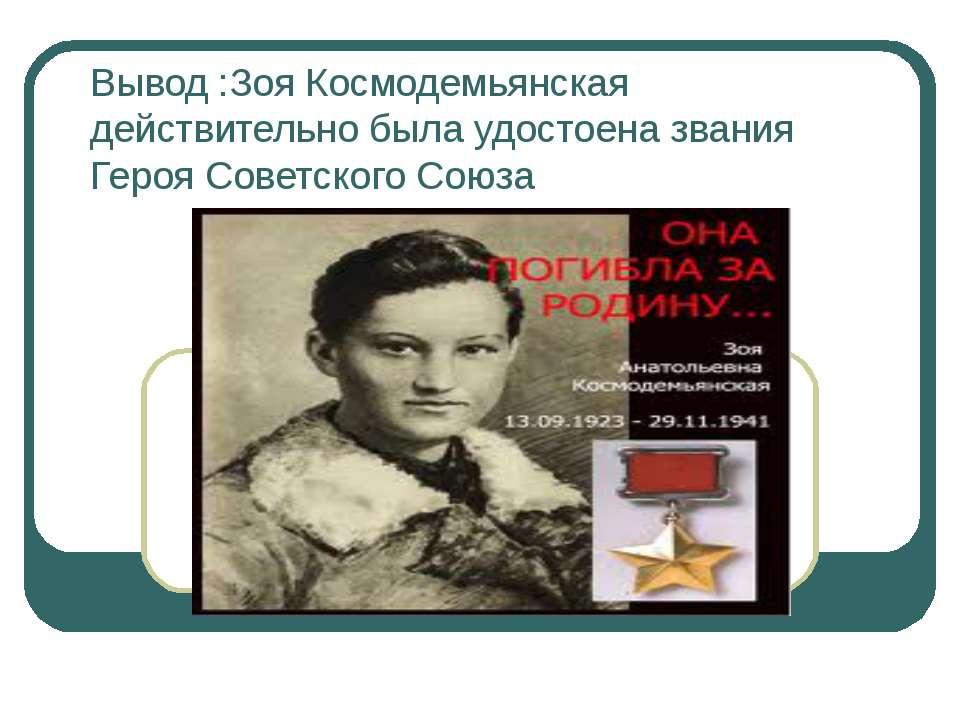 Вывод :Зоя Космодемьянская действительно была удостоена звания Героя Советско...