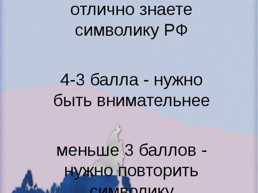 Оцени себя. 5 баллов – вы отлично знаете символику РФ 4-3 балла - нужно быть ...
