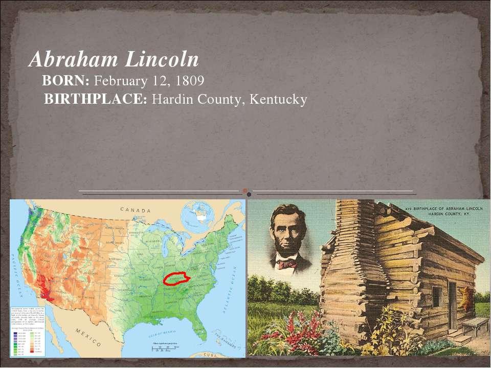 Abraham Lincoln BORN: February 12, 1809 BIRTHPLACE: Hardin County, Kentucky