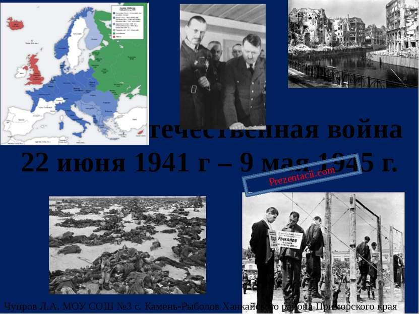 Великая Отечественная война 22 июня 1941 г – 9 мая 1945 г. Чупров Л.А. МОУ СО...