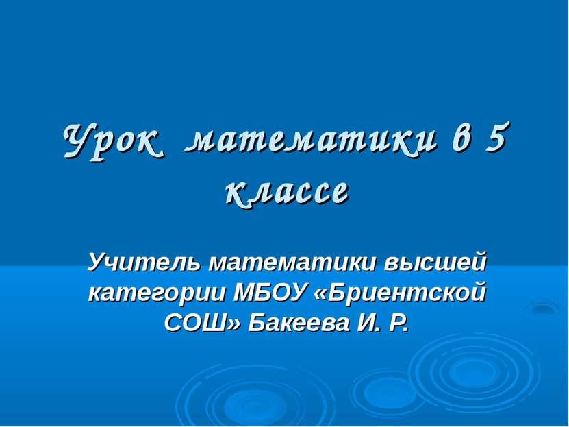 Урок математики в 5 классе Учитель математики высшей категории МБОУ «Бриентск...