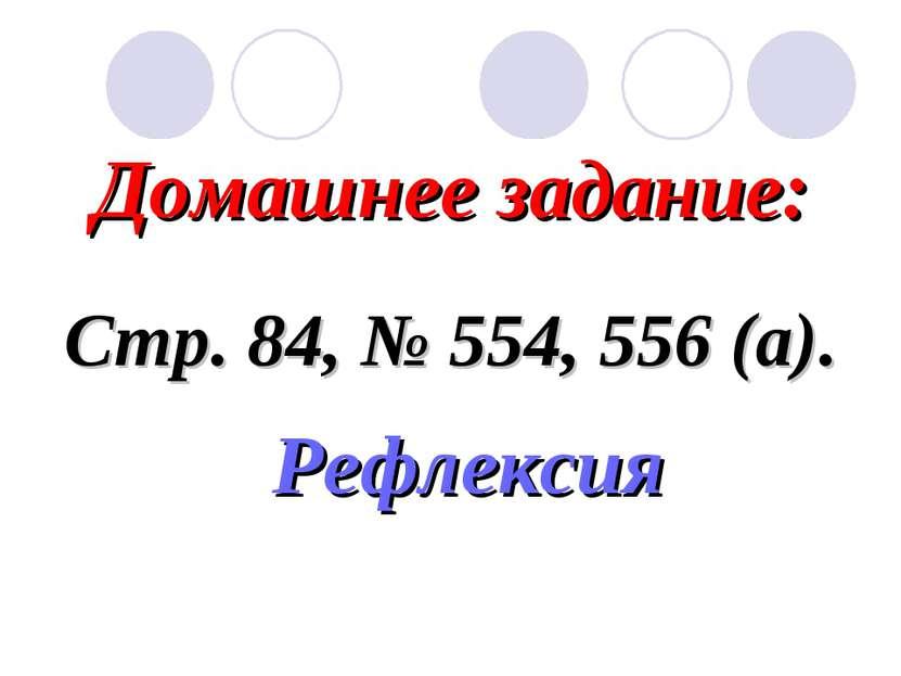 Домашнее задание: Стр. 84, № 554, 556 (а). Рефлексия