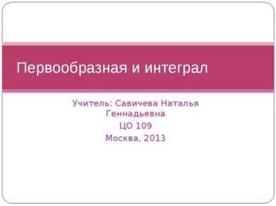 Учитель: Савичева Наталья Геннадьевна ЦО 109 Москва, 2013 Первообразная и инт...