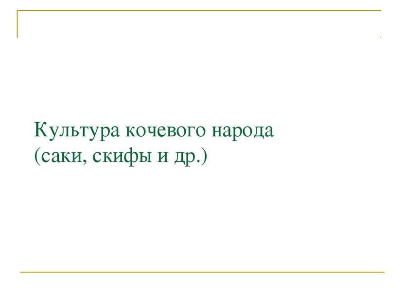 Культура кочевого народа (саки, скифы и др.)