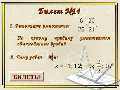 БИЛЕТЫ Билет №14 1. Выполните умножение: 2. Чему равен при: По какому правилу...