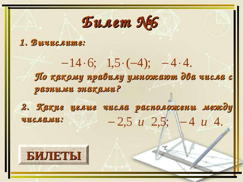 БИЛЕТЫ Билет №6 1. Вычислите: 2. Какие целые числа расположены между числами:...