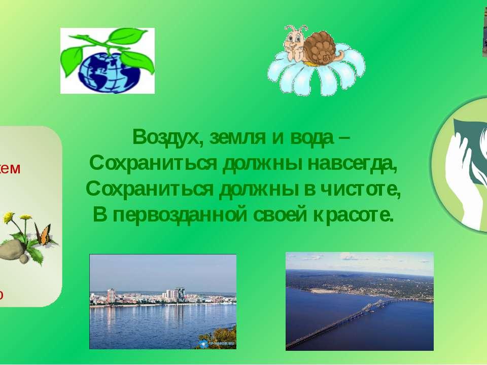 Воздух, земля и вода – Сохраниться должны навсегда, Сохраниться должны в чист...