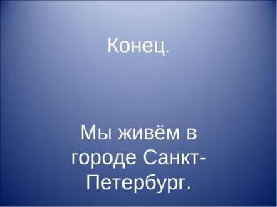 Конец. Мы живём в городе Санкт-Петербург.