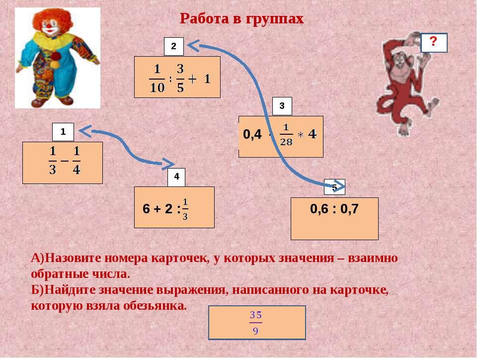 6 + 2 : 0,6 : 0,7 1 2 3 4 5 Работа в группах 0,4 - А)Назовите номера карточек...