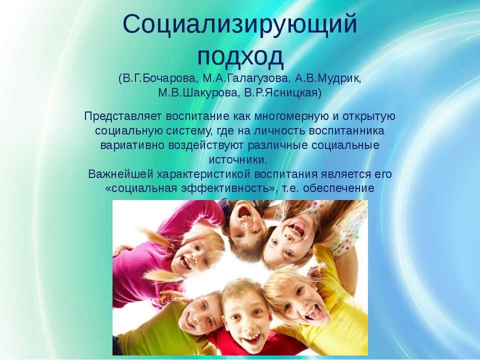 Социализирующий подход (В.Г.Бочарова, М.А.Галагузова, А.В.Мудрик, М.В.Шакуров...