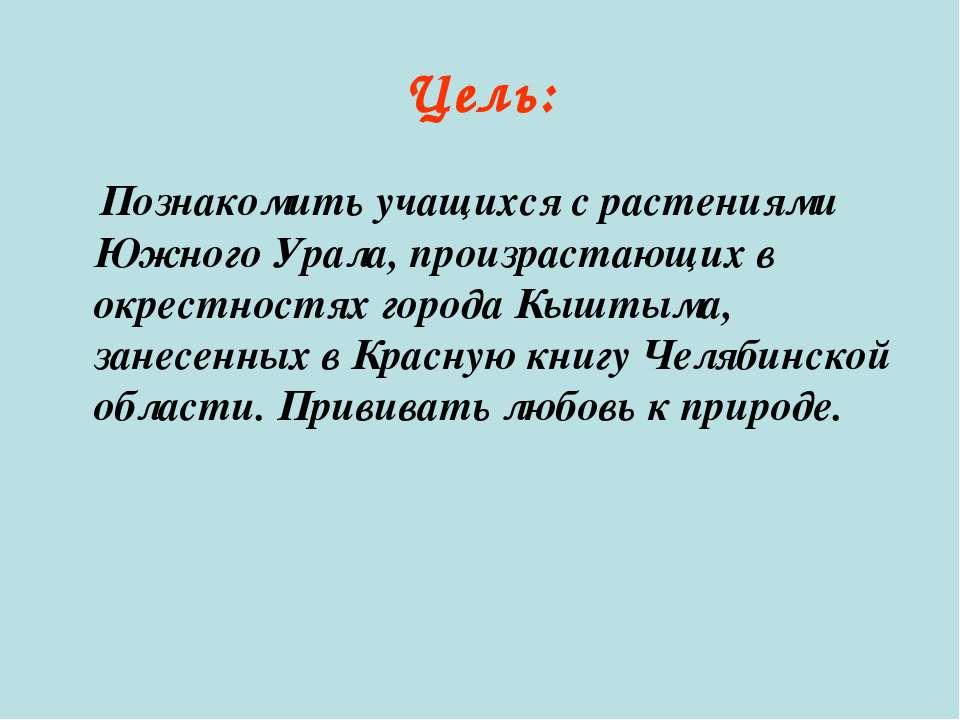 Цель: Познакомить учащихся с растениями Южного Урала, произрастающих в окрест...