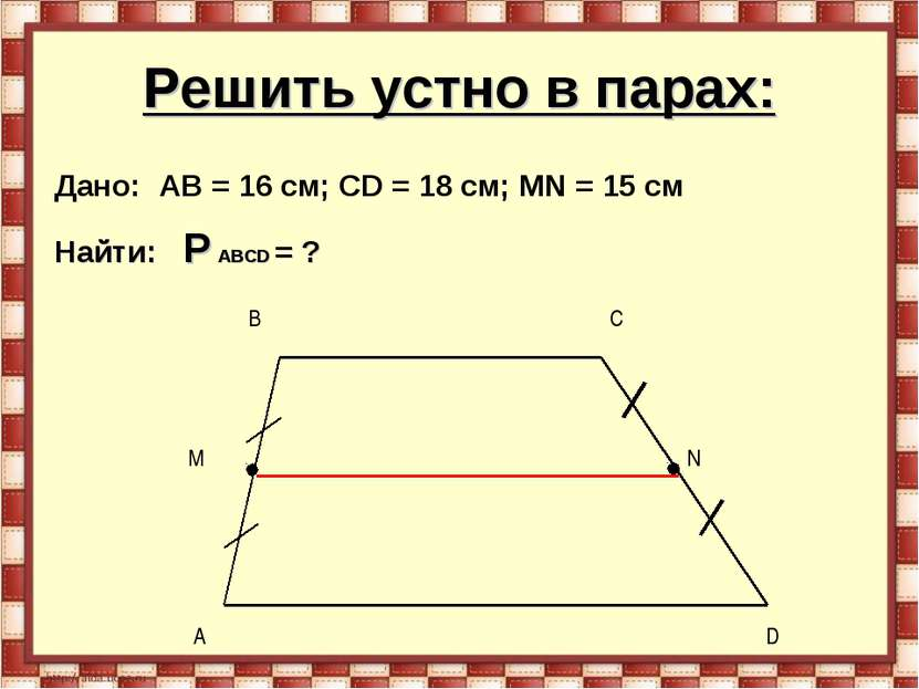 Решить устно в парах: Дано: AB = 16 см; CD = 18 см; МN = 15 см Найти: P ABCD = ?