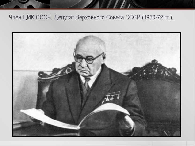 Член ЦИК СССР. Депутат Верховного Совета СССР (1950-72 гг.).
