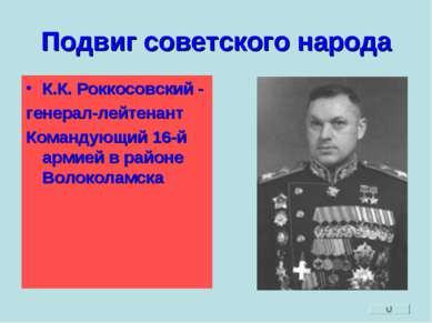 Подвиг советского народа К.К. Роккосовский - генерал-лейтенант Командующий 16...