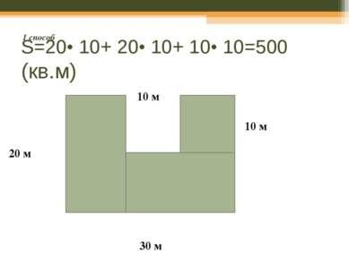 S=20• 10+ 20• 10+ 10• 10=500 (кв.м) 20 м 30 м 10 м 10 м 1 способ