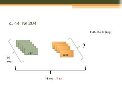 32 кор. с. 44 № 204 48 кор. ? кг 9 кг 8 кг 16 кор. ? 1)48-16=32 (кор.)