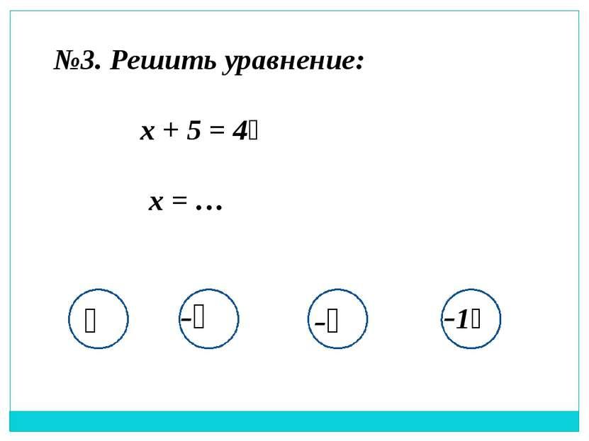 №3. Решить уравнение: x + 5 = 4⅔ x = … ⅓ -⅓ -⅔ -1⅓