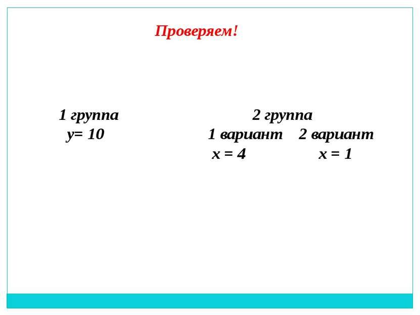 Проверяем! 1 группа у= 10 2 группа 1 вариант 2 вариант х = 4 х = 1