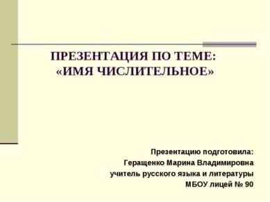 ПРЕЗЕНТАЦИЯ ПО ТЕМЕ: «ИМЯ ЧИСЛИТЕЛЬНОЕ» Презентацию подготовила: Геращенко Ма...