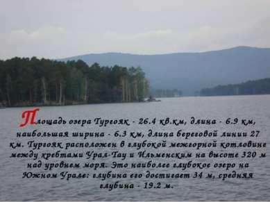 Площадь озера Тургояк - 26.4 кв.км, длина - 6.9 км, наибольшая ширина - 6.3 к...