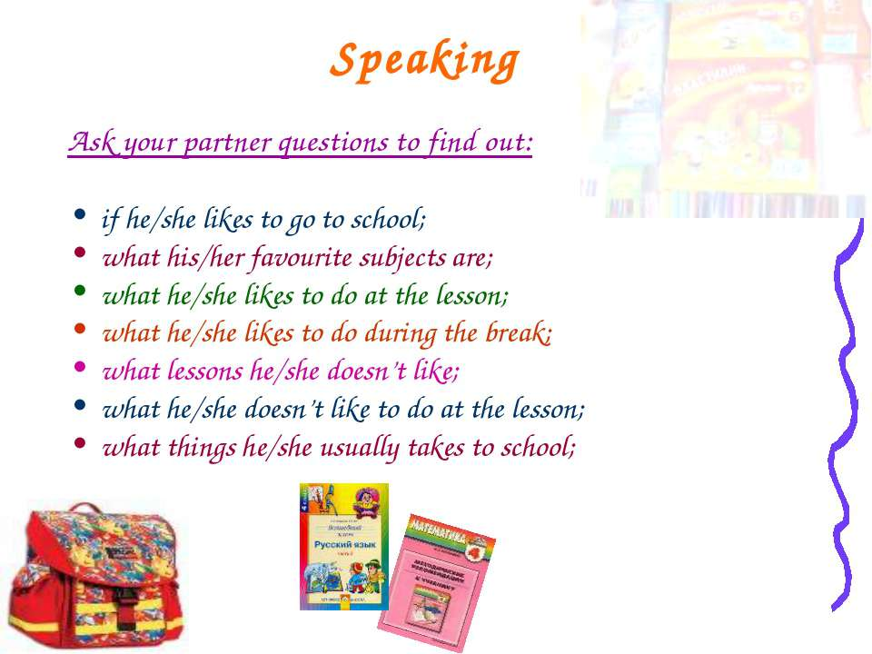 Speaking Ask your partner questions to find out: if he/she likes to go to sch...