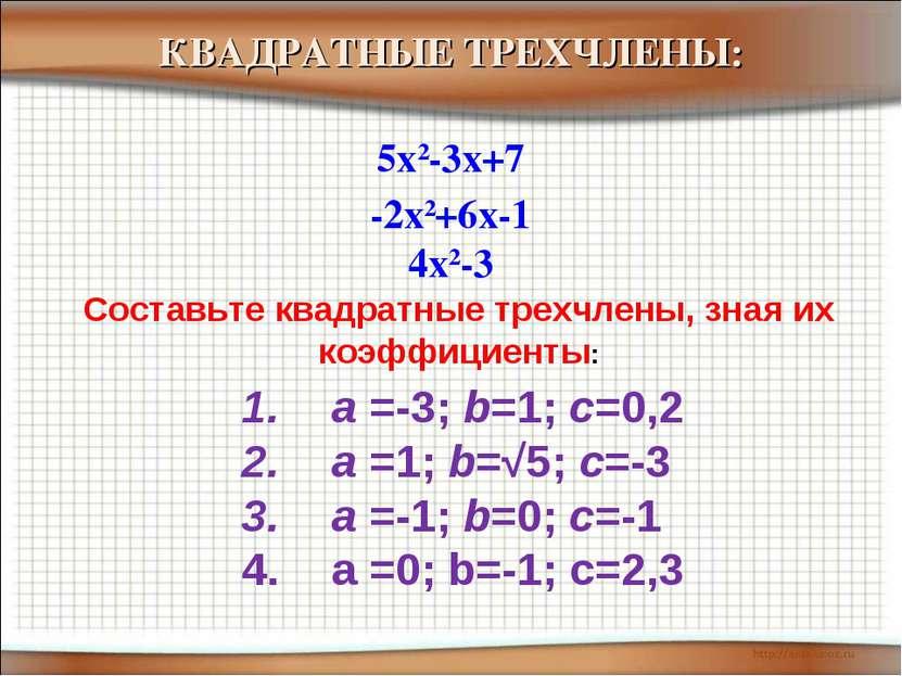 -2x2+6x-1 5x2-3x+7 4x2-3 КВАДРАТНЫЕ ТРЕХЧЛЕНЫ: Составьте квадратные трехчлены...
