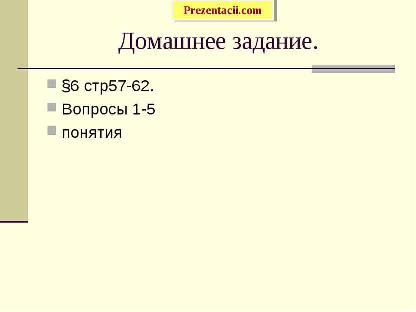 Домашнее задание. §6 стр57-62. Вопросы 1-5 понятия Prezentacii.com