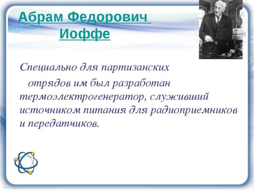Абрам Федорович Иоффе Специально для партизанских отрядов им был разработан т...