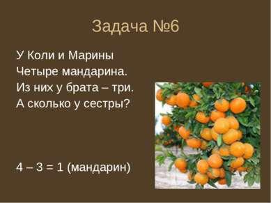 Задача №6 У Коли и Марины Четыре мандарина. Из них у брата – три. А сколько у...