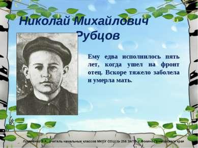 Николай Михайлович Рубцов Ему едва исполнилось пять лет, когда ушел на фронт ...